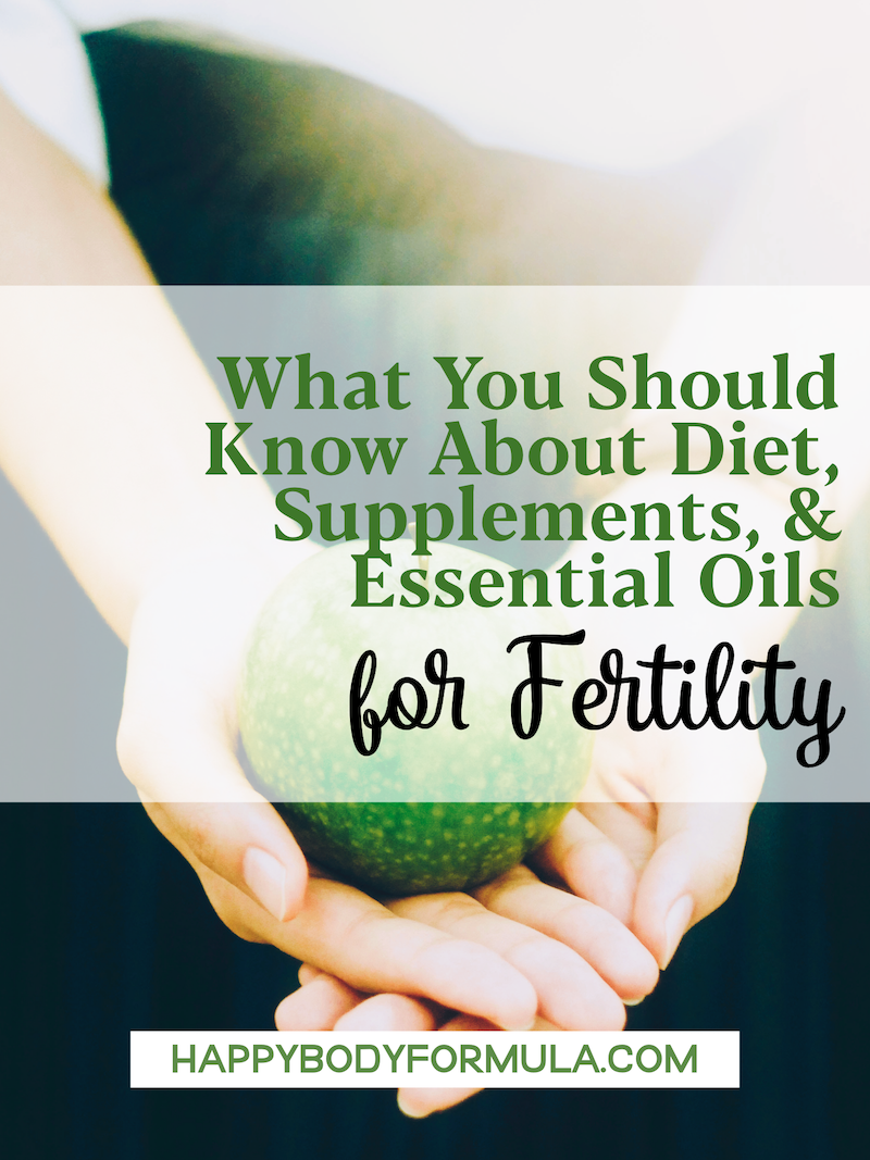 What You Should Know About Diet, Supplements, & Essential Oils for Fertility | HappyBodyFormula.com